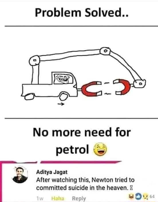 Problem Solved No more need for petrol Aditya Jagat Ww ED After watching this, Newton tried to committed suicide in the heaven. Reply memes