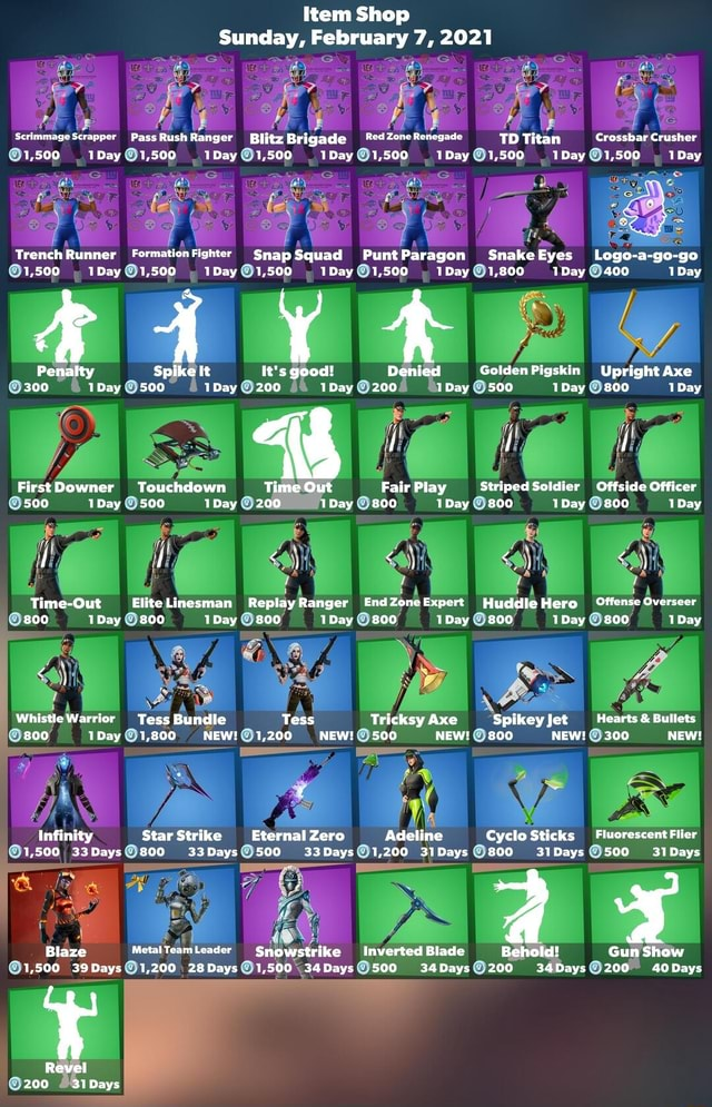 Item Shop Sunday, February 7, 2021 Scrimmage Scrapper Pass Rush Ranger Blitz Brigade Red Zone Renegade 1,500 Day 1,500 1,500 Day 1,500 1Day TD Titan Crossbar Crusher IDay 1,500 IDay 1,500 IDay 1,500 Day 1,500 Be IDay 1,500 IDay 1,500 IDay Trench Runner Fermation Fighter Snap Squad Punt Paragon 1,500 Day IDay 1,500 Day 1,500 IDay Snake Eyes 1,500 Day 1,500 IDay Logo a go go 1,800 IDay 400 Day Penalty Spike It It's good Denied Golden Pigskin Upright Axe 300 1Day 500 1Day 200 1Day 200 IDay 500 Day.800 Day i f Downer Touchdown Time Out Fair Play Striped Soldier Offside Officer 500 1Day 500 1Day 200 Day 800 Day 800 Day. 800 Day II Time Out Elite Linesman Replay End Expert Hero Offense Overseer 800 1Day 800 1Day 800 1Day 800 1Day 800 IDay 800 1Day we Whistle Warrior 1Day Tess Bundle 800 Tess Tri