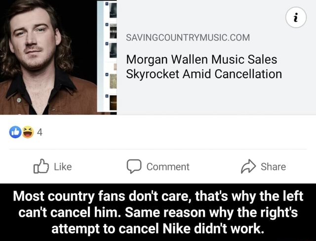 Ri Morgan Wallen Music Sales Skyrocket Amid Cancellation Like Comment Share Most country fans do not care, that's why the left can not cancel him. Same reason why the right's attempt to cancel Nike didn't work.  Most country fans do not care, that's why the left can not cancel him. Same reason why the right's attempt to cancel Nike didn't work memes