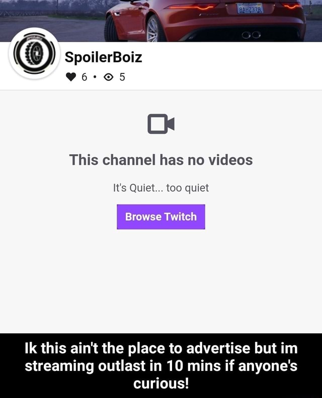 SpoilerBoiz Ck This channel has no It's Quiet too quiet Browse Twitch Ik this ain't the place to advertise but im streaming outlast in 10 mins if anyone's curious  Ik this ain't the place to advertise but im streaming outlast in 10 mins if anyone's curious memes