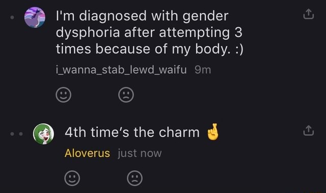 I'm diagnosed with gender dysphoria after attempting 3 times because of my body. iwanna stab lewd waifu Ath time's the charm Aloverus just now memes
