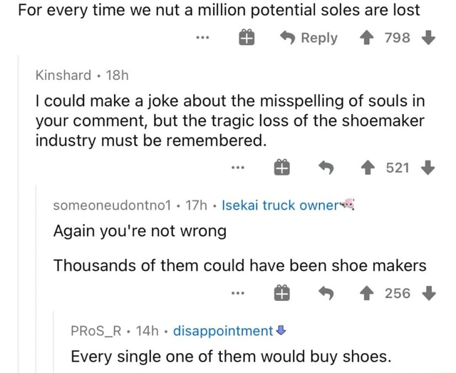 For every time we nut a million potential soles are lost Reply  798 Kinshard I could make a joke about the misspelling of souls in your comment, but the tragic loss of the shoemaker industry must be remembered. someoneudontno1 Isekai truck owner, Again you're not wrong Thousands of them could have been shoe makers PRoS R disappointment  and  Every single one of them would buy shoes memes