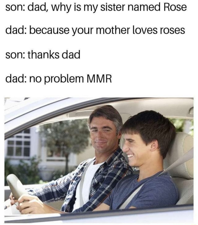 Son dad, why is my sister named Rose dad because your mother loves roses son thanks dad dad no problem MMR memes