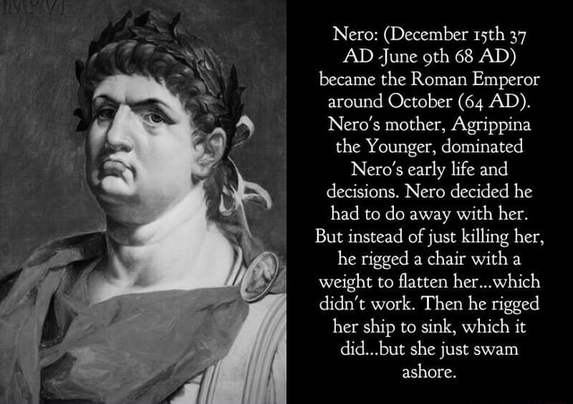 Nero  December 15th 37 AD June oth 68 AD became the Roman Emperor around October 64 AD . Nero's mother, Agrippina the Younger, dominated Nero's early life and decisions. Nero decided he had to do away with her. But instead of just killing her, he rigged a chair with a weight to flatten her didn't work. Then he rigged her ship to sink, which it but she just swam ashore memes