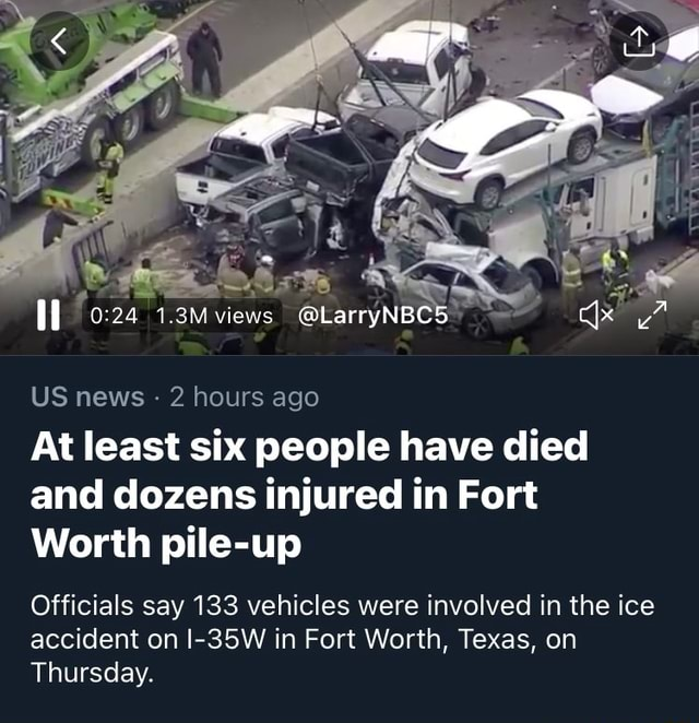 US news  2 hours ago At least six people have died and dozens injured in Fort Worth pile up Officials say 133 vehicles were involved in the ice accident on I 35W in Fort Worth, Texas, on Thursday memes