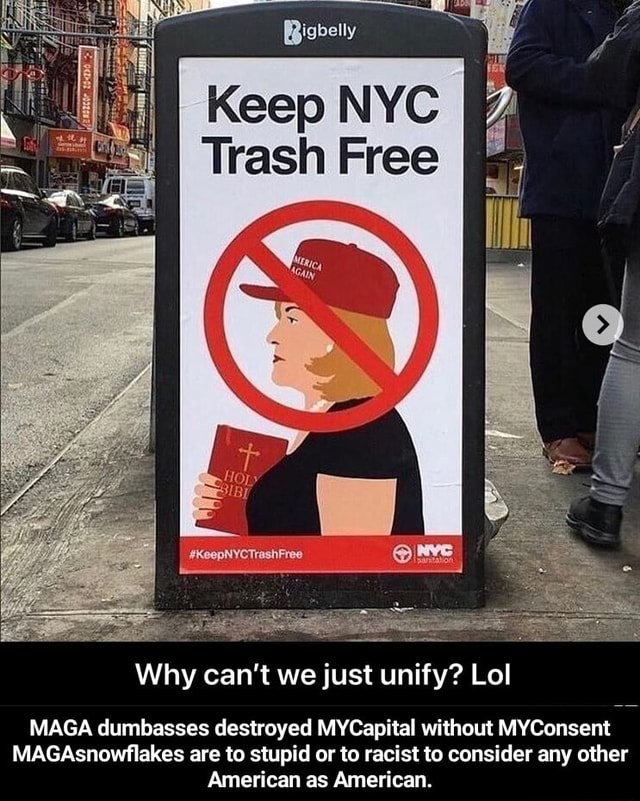 Rigbelly NYC Trash Free Why can not we just unify Lol MAGA dumbasses destroyed MYCapital without MYConsent MAGAsnowflakes are to stupid or to racist to consider any other American as American.  MAGA dumbasses destroyed MYCapital without MYConsent MAGAsnowflakes are to stupid or to racist to consider any other American as American memes