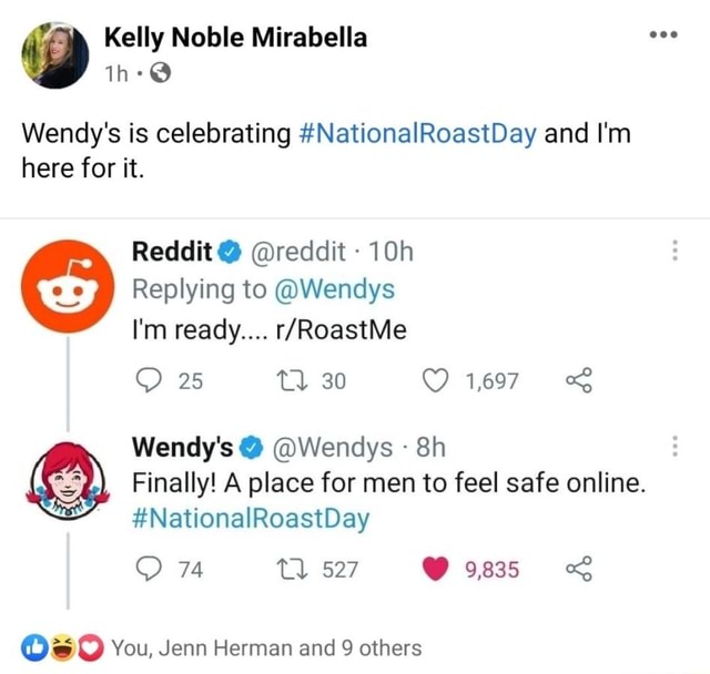 Kelly Noble Mirabella Wendy's is celebrating NationalRoastDay and I'm here for it. Reddit  reddit  Replying to Wendys I'm ready 25 tl 30 1,697 Wendy's  Wendys Finally A place for men to feel safe online. NationalRoastDay 74 527 9835 You, Jenn Herman and 9 others memes