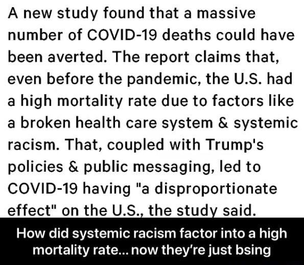 A new study found that a massive number of COVID 19 deaths could have been averted. The report claims that, even before the pandemic, the U.S. had a high mortality rate due to factors like a broken health care system  and  systemic racism. That, coupled with Trump's policies  and  public messaging, led to COVID 19 having a disproportionate effect on the U.S., the study said. How did systemic racism factor into a high mortality rate now they're just bsing  How did systemic racism factor into a high mortality rate now they're just bsing memes