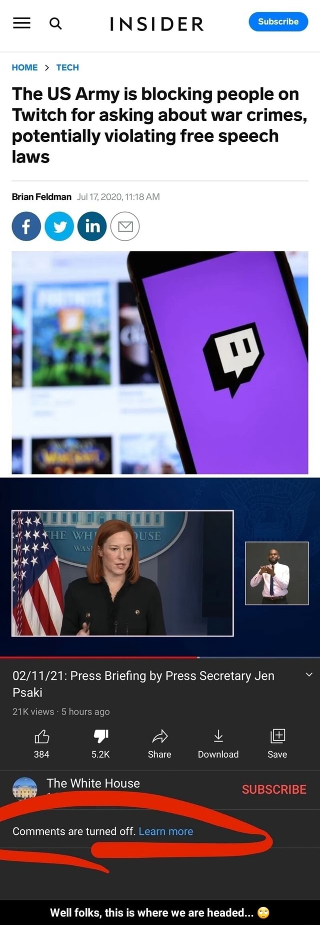 INSIDER HOME  TECH laws Brian Feldman Ju The US Army is blocking people on Twitch for asking about war crimes, potentially violating free speech Press Briefing by Press Secretary Jen Psaki views 5 hours ago FF A 384 5.2K Share Download Save The White House Comments are turned off. Learn more Well folks, this is where we are headed   Well folks, this is where we are headed  memes