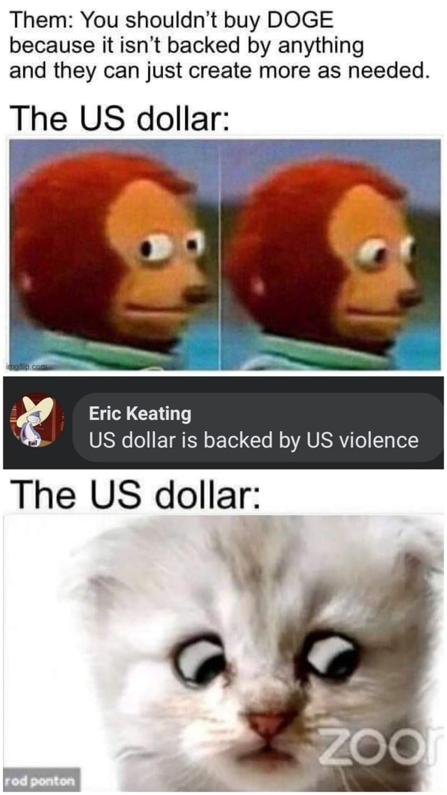 Them You shouldn't buy DOGE because it isn't backed by anything and they can just create more as needed. The US dollar Eric Keating US dollar is backed by US violence The US dollar memes