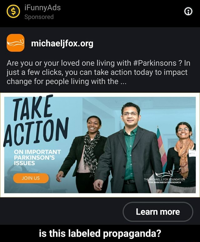 IF Ad Sponsored Are you or your loved one living with Parkinsons  In just a few clicks, you can take action today to impact change for people living with the ON ON POR AN PARKINSON'S ISSUES JONUS Learn more is this labeled propaganda  is this labeled propaganda memes