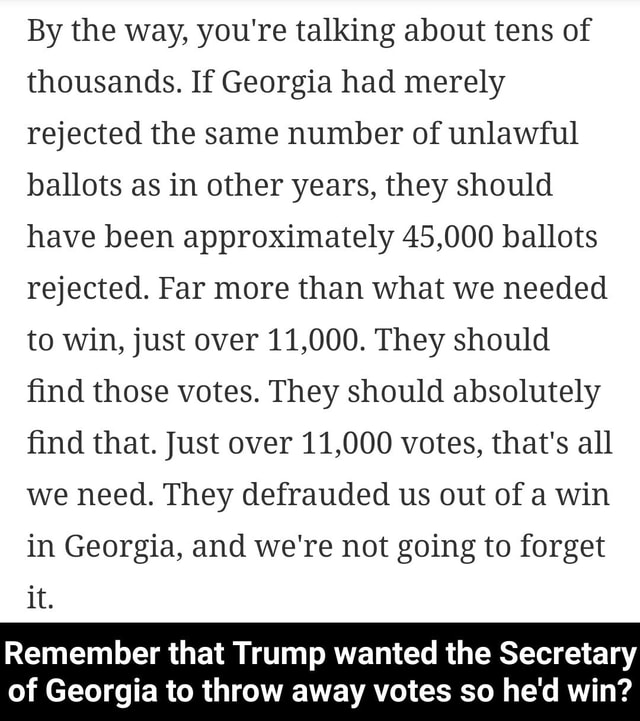 By the way, you're talking about tens of thousands. If Georgia had merely rejected the same number of unlawful ballots as in other years, they should have been approximately 45,000 ballots rejected. Far more than what we needed to win, just over 11,000. They should find those votes. They should absolutely find that. Just over 11,000 votes, that's all we need. They defrauded us out of a win in Georgia, and we're not going to forget it. Remember that Trump wanted the Secretary of Georgia to throw away votes so he'd win  Remember that Trump wanted the Secretary of Georgia to throw away votes so he'd win memes
