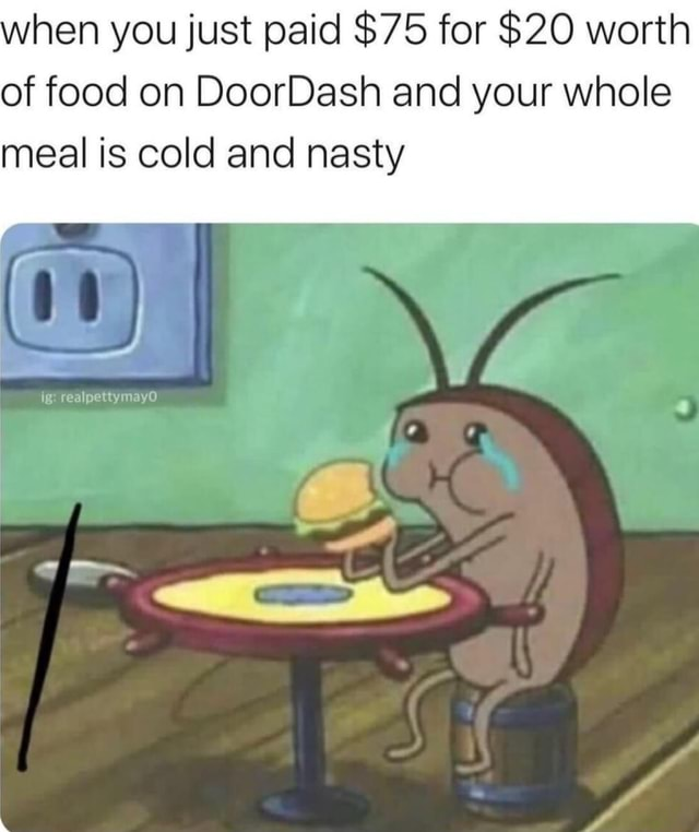 When you Of food on hen you just paid $75 for $20 worth Door of food on Dash and your whole meal is cold and nasty memes
