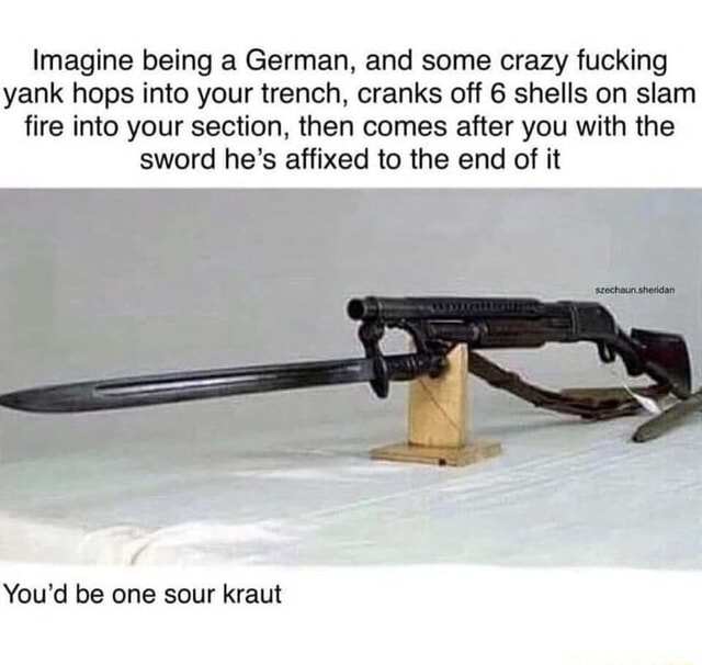 Imagine being a German, and some crazy fucking yank hops into your trench, cranks off 6 shells on slam fire into your section, then comes after you with the sword he's affixed to the end of it You'd be one sour kraut meme