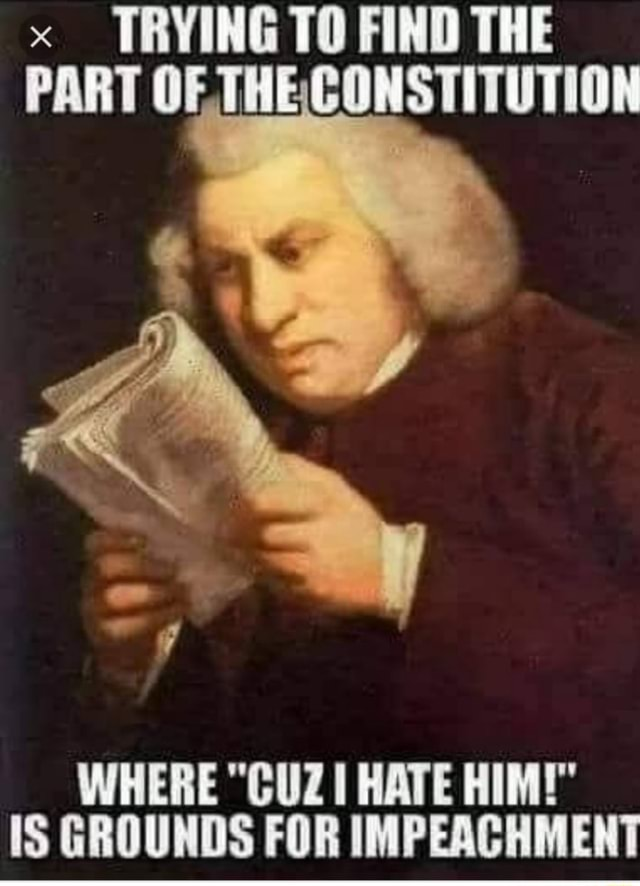 TRYING TO FIND THE PART OF THECONSTITUTION WHERE CUZ HATE HIM IS GROUNDS FOR IMPEACHMENT memes