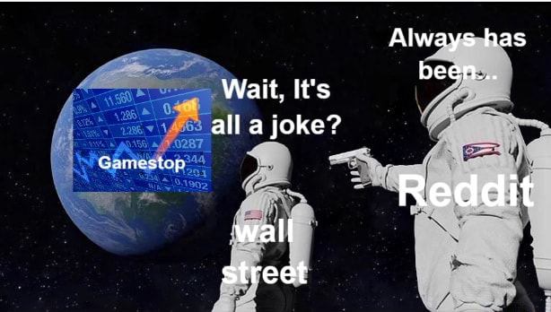 Always has been Wait, It's all a joke Gamestop. Reddit wall street meme