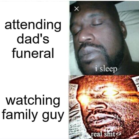 Attending dad's funeral watching family guy memes