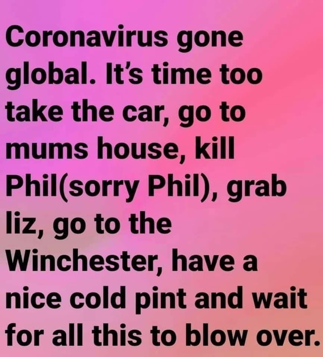 Coronavirus gone global. It's time too take the car, go to mums house, kill Phil , grab liz, go to the Winchester, have a nice cold pint and wait for all this to blow over memes