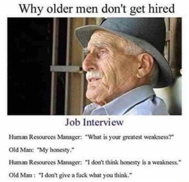 Why older men do not get hire SS Job Interview Human Resources Manager  What is your greatest weakness  Old Man  My honesty. Human Resources Manager  I do not think honesty is a weakness. Old Man  I do not give a fuck what you think. memes