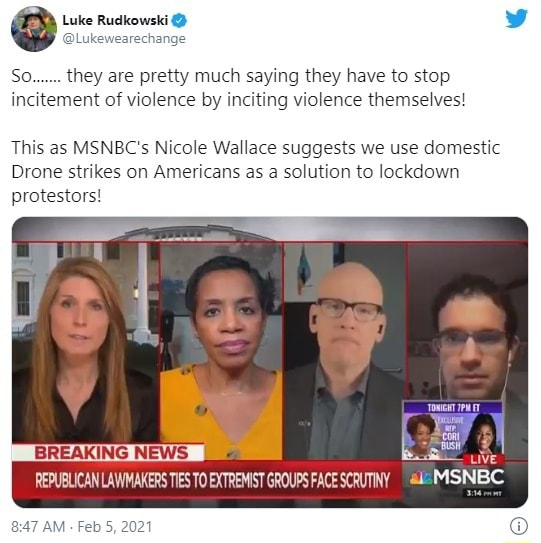 Luke Rudkowski Lukewearechange So  they are pretty much saying they have to stop incitement of violence by inciting violence themselves This as MSNBC's Nicole Wallace suggests we use domestic Drone strikes on Americans as a solution to lockdown protestors eeny I uive REPUBLICAN LAWMAKERS TIES TO EXTREMIST GROUPS FACE SCRUTINY MSNBC AM Feb 5, 2021 memes