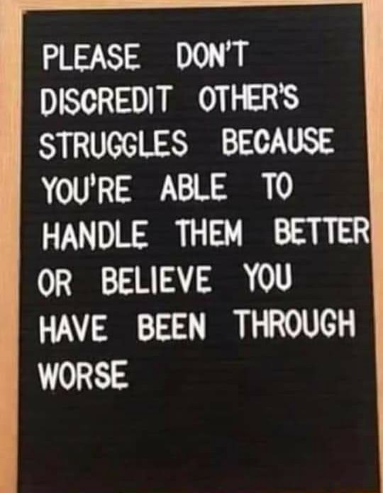 PLEASE DON'T DISCREDIT OTHER'S STRUGGLES BECAUSE YOU'RE ABLE TO HANDLE THEM BETTER OR BELIEVE YOU HAVE BEEN THROUGH WORSE meme
