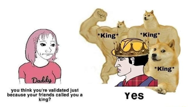 You think you're validated just because your friends called you a king memes