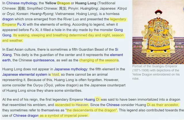 In Chinese mythology, the Yellow Dragon or Huang Long Traditional Chinese Be Simplified Chinese Pinyin Huanglong Japanese Korya or Orya Korean Hwang Ryong Vietnamese Hoang Long , is a hornless dragon which once emerged from the River Luo and presented the legendary Emperor Fu Xi with the elements of writing. According to legend, when it appeared before Fu Xi, it filled a hole in the sky made by the monster Gong Gong. Its waking, sleeping and breathing determined day and night, season and weather. In East Asian culture, there is sometimes a fifth Guardian Beast of the Si Xiang. This deity is the guardian of the center and it represents the element earth, the Chinese quintessence, as well as the changing of the seasons. Portrait of the Guangxu Emperor Huang Long does not appear in Japanese m