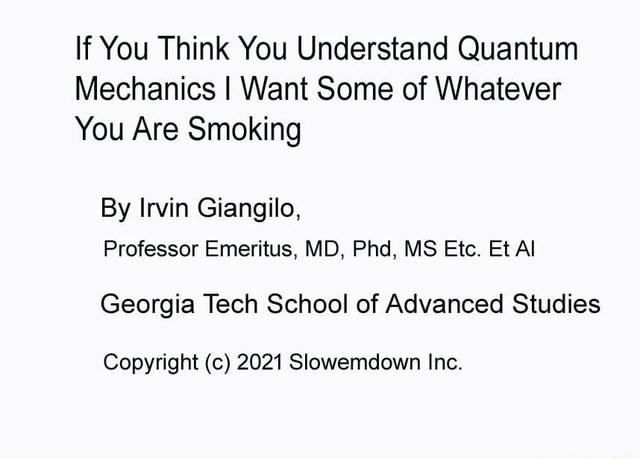 If You Think You Understand Quantum Mechanics I Want Some of Whatever You Are Smoking By Irvin Giangilo, Professor Emeritus, MD, Phd, MS Etc. Et Al Georgia Tech School of Advanced Studies Copyright c 2021 Slowemdown Inc memes