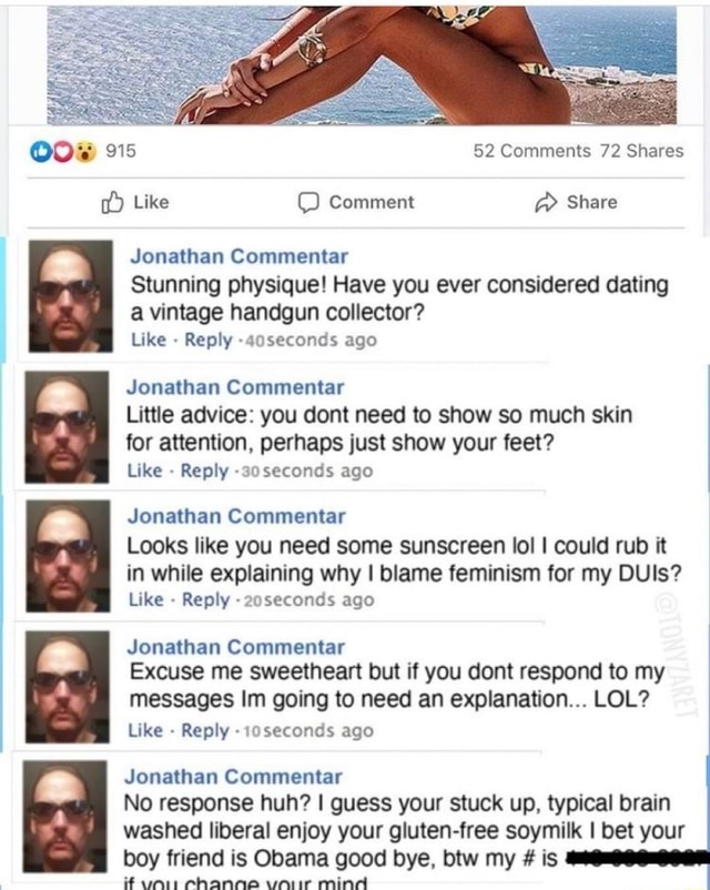 COW 915 52 Comments 72 Shares Like Comment Share Jonathan Commentar Stunning physique Have you ever considered dating a vintage handgun collector Like Reply 40seconds ago Jonathan Commentar Little advice you dont need to show so much skin for attention, perhaps just show your feet Like Reply seconds ago Jonathan Commentar Looks like you need some sunscreen lol I could rub it I in while explaining why I blame feminism for my DUIs Like  Reply seconds ago Jonathan Commentar Excuse me sweetheart but if you dont respond to my messages Im going to need an explanation LOL Like Reply seconds ago Jonathan Commentar No response huh I guess your stuck up, typical brain washed liberal enjoy your gluten free soymilk I bet your boy friend is Obama good bye, btw my  is i Channe uniir mind memes