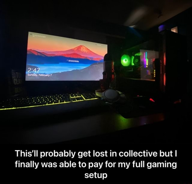 This'll probably get lost in collective but I finally was able to pay for my full gaming setup  This'll probably get lost in collective but I finally was able to pay for my full gaming setup meme