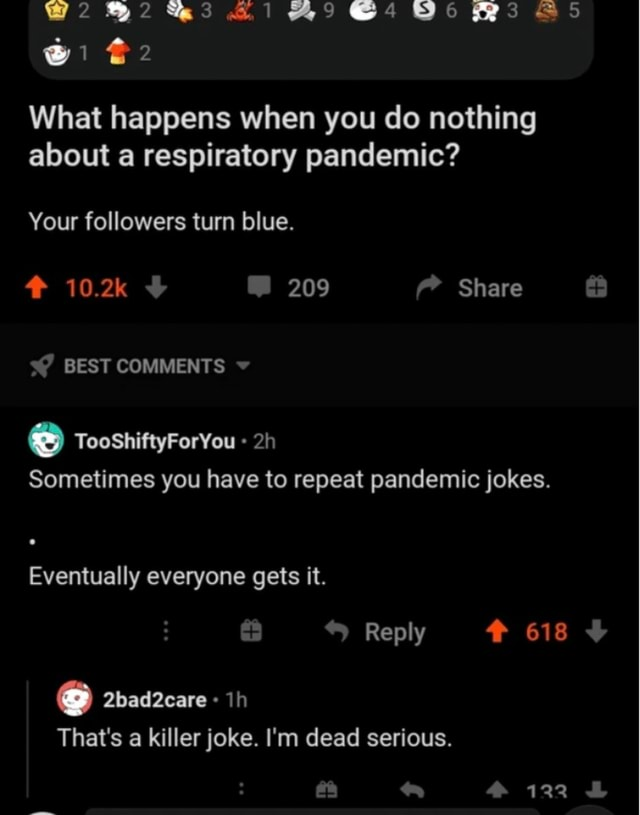 What happens when you do nothing about a respiratory pandemic Your followers turn blue. 10.2k 209 Share s BEST COMMENTS TooShiftyForYou Sometimes you have to repeat pandemic jokes. Eventually everyone gets it. Reply 618 2bad2eare That's a killer joke. I'm dead serious. 122 memes