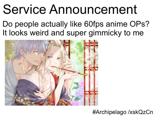 Service Announcement Do people actually like 60fps anime OPs It looks weird and super gimmicky to me Archipelago xskQzCn memes