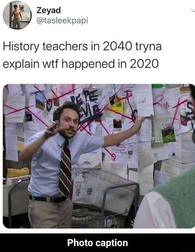 RI Zeyad tasleekpapi History teachers in 2040 tryna explain wtf happened in 2020 Photo caption  Photo caption memes