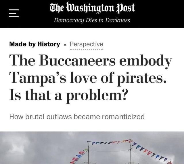 The Washington Post Democracy Dies in Darkness Made by History Perspective The Buccaneers embody Tampa's love of pirates. Is that a problem How brutal outlaws became romanticized Pp Pp, meme