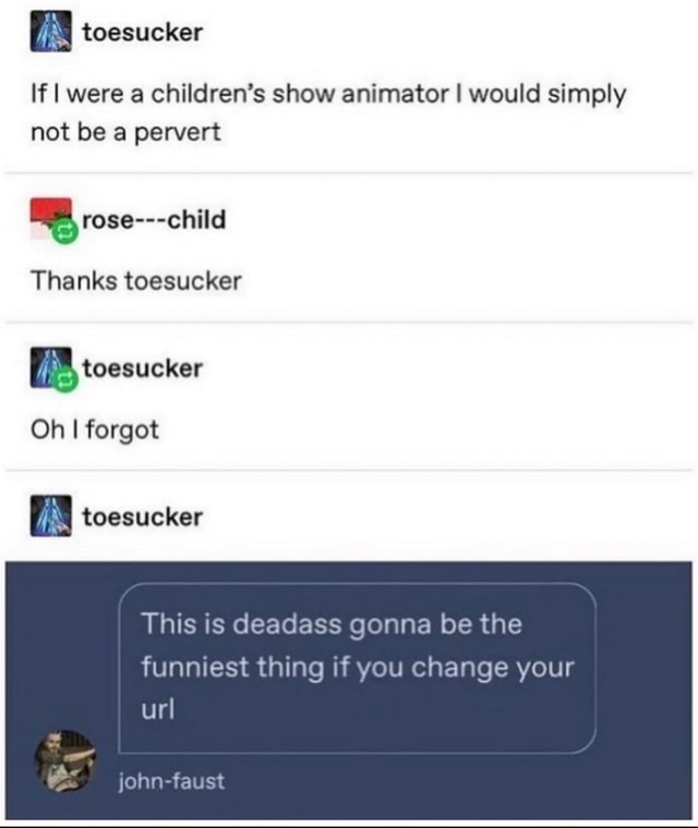 If I were a children's show animator I would simply not be a pervert Thanks toesucker toesucker Oh I forgot toesucker This is deadass gonna be the funniest thing if you change your url john faust memes