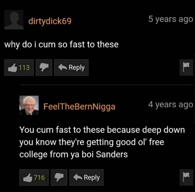 Dirtydick69 5 years ago why do i cum so fast to these 6113 Reply You cum fast to these because deep down you know they're getting good ol free college from ya boi Sanders 716 Reply memes