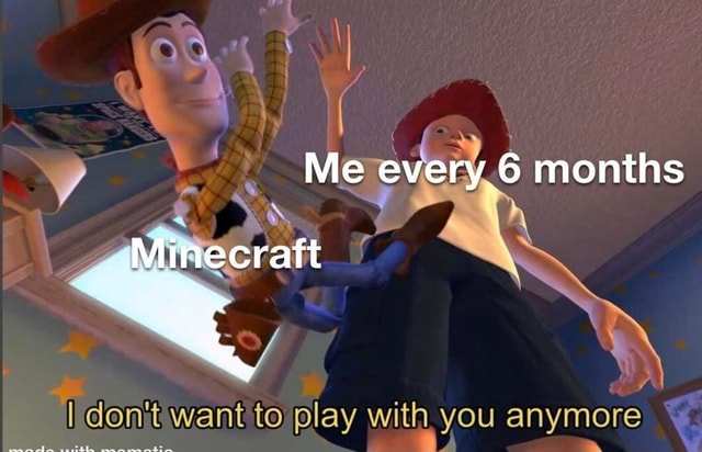 Me every months Minecraft do not want to play with you anymore memes