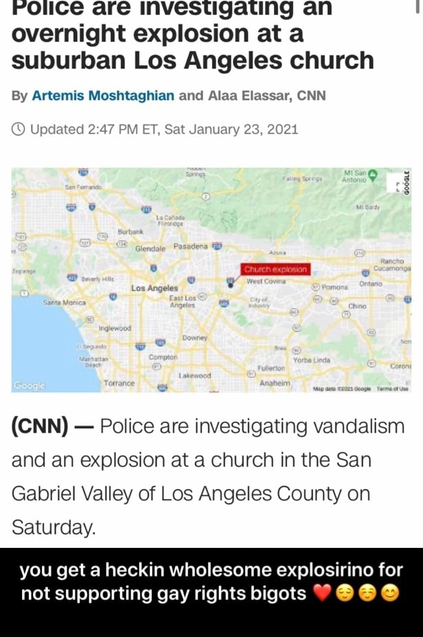 Rotice are investigating an overnight explosion at a suburban Los Angeles church By Artemis Moshtaghian and Alaa Elassar, CNN Updated PM ET, Sat January 23, 20214 CNN  Police are investigating vandalism and an explosion at a church in the San Gabriel Valley of Los Angeles County on Saturday. you get a heckin wholesome explosirino for not supporting gay rights bigots  you get a heckin wholesome explosirino for not supporting gay rights bigots  memes