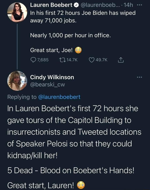 Lauren Boebert  laurenboeb 14h In his first 72 hours Joe Biden has wiped away 71,000 jobs. Nearly 1,000 per hour in office. Great start, Joe 7,685 49.7K Cindy Wilkinson Replying to laurenboebert In Lauren Boebert's first 72 hours she gave tours of the Capitol Building to insurrectionists and Tweeted locations of Speaker Pelosi so that they could her 5 Dead  Blood on Boebert's Hands Great start, Lauren meme