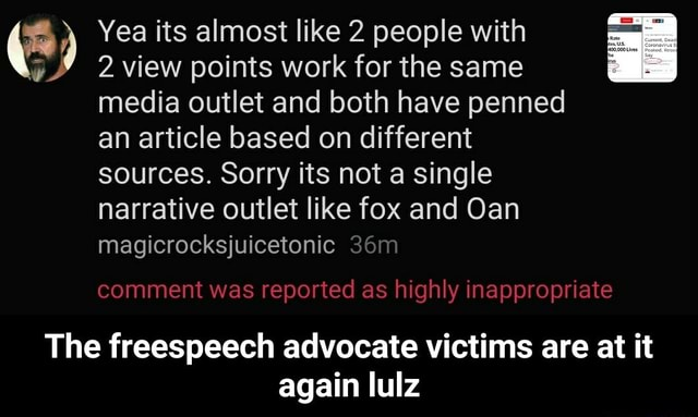 By Yea its view almost points like work 2 people for the with same 2 view points work for the same media outlet and both have penned an article based on different sources. Sorry its not a single narrative outlet like fox and Oan magicrocksjuicetonic comment was reported as highly inappropriate The freespeech advocate victims are at it again lulz  The freespeech advocate victims are at it again lulz memes