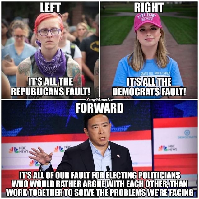 IT'S ALL THE IT'S ALL THE REPUBLICANS FAULT I DEMOCRATS FAULT FORWARD IT'S ALL OF OUR FAULT FOR ELECTING POLITICIANS WHO WOULD RATHER ARGUE WITH EACH OTHER. THAN WORK TOGETHER TO SOLVE THE PROBLEMS WERE FACING memes