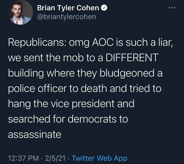 Brian Tyler Cohen  AS, briantylercohen Republicans omg AOC is such a liar, we sent the mob to a DIFFERENT building where they bludgeoned a police officer to death and tried to hang the vice president and searched for democrats to assassinate memes