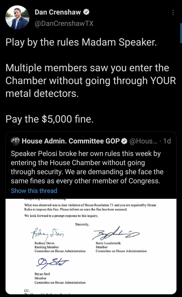 Dan Crenshaw DanCrenshawTX Play by the rules Madam Speaker. Multiple members saw you enter the Chamber without going through YOUR metal detectors. Pay the $5,000 fine. House Admin. Committee GOP  Hous id Speaker Pelosi broke her own rules this week by entering the House Chamber without going through security. We are demanding she face the same fines as every other member of Congress. Show this thread What was observed wa lear violation of House Resolution 73 and you are required by House Rules to impose this fine. Please inform us once the fine has been assessed. We look forward to a prompt response to this inquiry. Sincerely, y Davis Barry Loudermilk Ranking Member Member Committee on House Administration Committee on House Administration Bryan Steil Member Committee on House Administrati