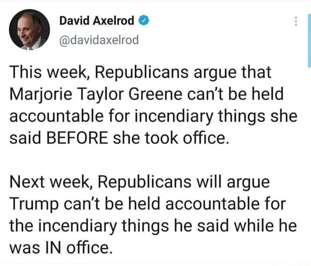 David Axelrad davidexelrod This week, Republicans argue that Marjorie Taylor Greene can not be held accountable for incendiary things she said BEFORE she took office. Next week, Republicans will argue Trump can not be held accountable for the incendiary things he said while he was IN office meme