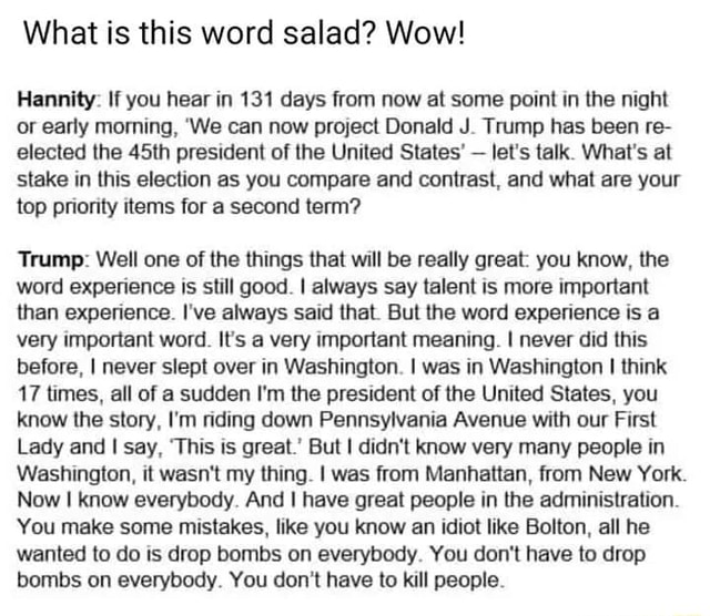 What is this word salad Wow Hannity If you hear in 131 days from now at some point in the night or early morning, We can now project Donald J. Trump has been re elected the 45th president of the United States  let's talk. What's at stake in this election as you compare and contrast, and what are your top priority items for a second term Trump Well one of the things that will be really great you know, the word experience is still good. I always say talent is more important than experience. I've always said that. But the word experience is a very important word. If's a very important meaning. I never did this before, I never slept over in Washington. I was in Washington I think 17 times, all of a sudden I'm the president of the United States, you know the story, I'm riding down Pennsylvania