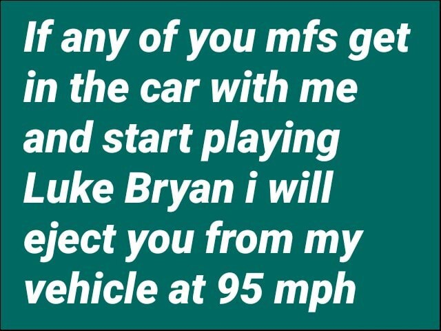 If any of you mfs get in the car with me and start playing Luke Bryan will eject you from my vehicle at 95 mph meme