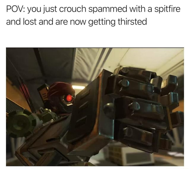 POV you just crouch spammed with a spitfire and lost and are now getting thirsted meme