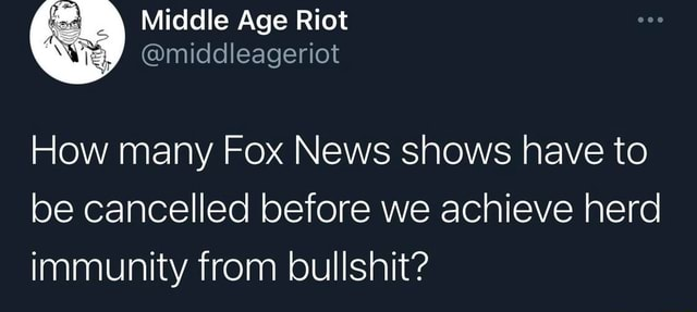Middle Age Riot middleageriot How many Fox News shows have to be cancelled before we achieve herd immunity from bullshit memes