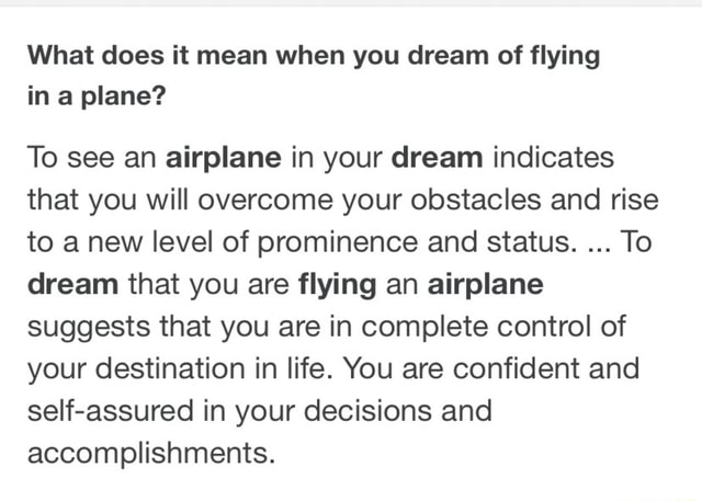 What does it mean when you dream of flying in a plane To see an airplane in your dream indicates that you will overcome your obstacles and rise to a new level of prominence and status. To dream that you are flying an airplane suggests that you are in complete control of your destination in life. You are confident and self assured in your decisions and accomplishments memes