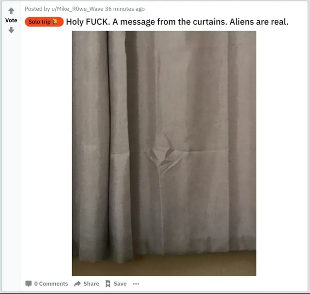 Posted by Mike ROwe Wave 36 minutes ago Vote Holy FUCK. A message from the curtains. Aliens are real. ocomments Share Save memes